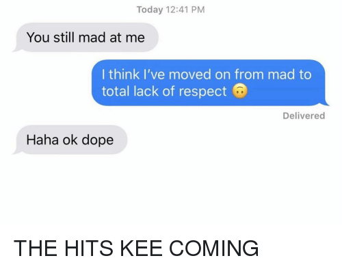 Dope, Relationships, and Respect: Today 12:41 PM  You still mad at me  I think I've moved on from mad to  total lack of respect  Delivered  Haha ok dope THE HITS KEE COMING