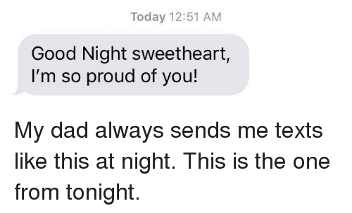 So Proud Of You: Today 12:51 AM  Good Night sweetheart,  I'm so proud of you! My dad always sends me texts like this at night. This is the one from tonight.