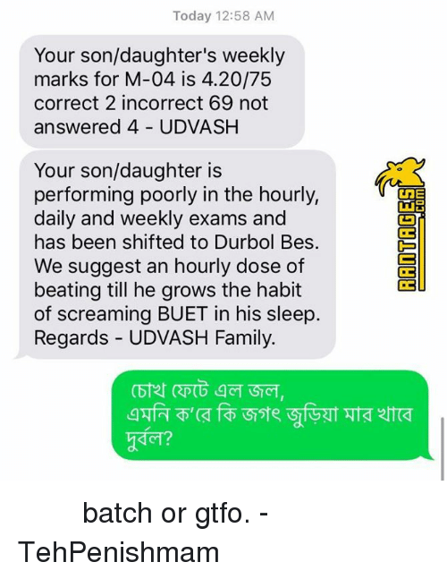 Habitate: Today 12:58 AM  Your son/daughter's weekly  marks for M-04 is 4.20/75  correct 2 incorrect 69 not  answered 4 UDVASH  Your son/daughter is  performing poorly in the hourly,  daily and weekly exams and  has been shifted to Durbol Bes.  We suggest an hourly dose of  beating till he grows the habit  of screaming BUET in his sleep.  Regards - UDVASH Family.  1,  g@ZT  ZT砢 তুখোড় batch or gtfo.   - TehPenishmam