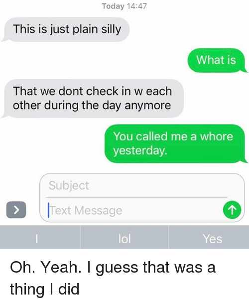 Lol, Relationships, and Texting: Today 14:47  This is just plain silly  What is  That we dont check in w each  other during the day anymore  You called me a whore  yesterday  Subject  Text Message  lol  Yes Oh. Yeah. I guess that was a thing I did