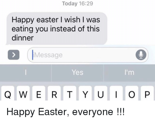 Easter, Relationships, and Texting: Today 16:29  Happy easter I wish I was  eating you instead of this  dinner  Message  Yes Happy Easter, everyone !!!