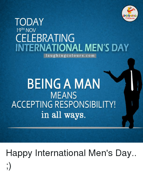 Celebrated, Responsibility, and Indianpeoplefacebook: TODAY  19TH NOV  CELEBRATING  INTERNATIONAL MEN'S DAY  la u g hing colo urs. co m  MEANS  MAN  M  BEING A ACCEPTING RESPONSIBILITY!  in all ways. Happy International Men's Day.. ;)