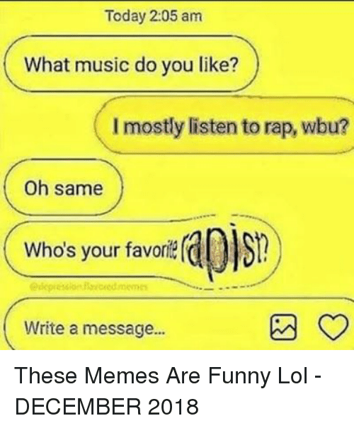 Funny, Lol, and Memes: Today 2:05 am  What music do you like?  I mostly listen to rap, wbu?  Oh same  Who's your favori  edcpression  Write a message... These Memes Are Funny Lol - DECEMBER 2018