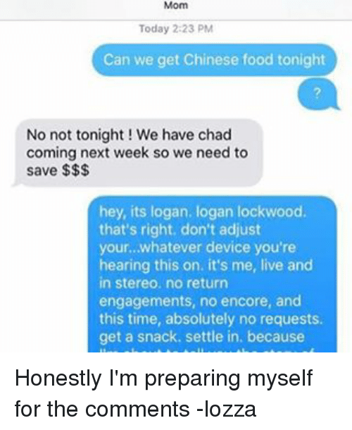 Chads: Today 2:23 PM  Can we get Chinese food tonight  No not tonight! We have chad  coming next week so we need to  save  hey, its logan. logan lockwood.  that's right, don't adjust  your... whatever device you're  hearing this on. it's me, live and  in stereo, no return  engagements, no encore, and  this time, absolutely no requests.  get a snack. settle in, because Honestly I'm preparing myself for the comments -lozza
