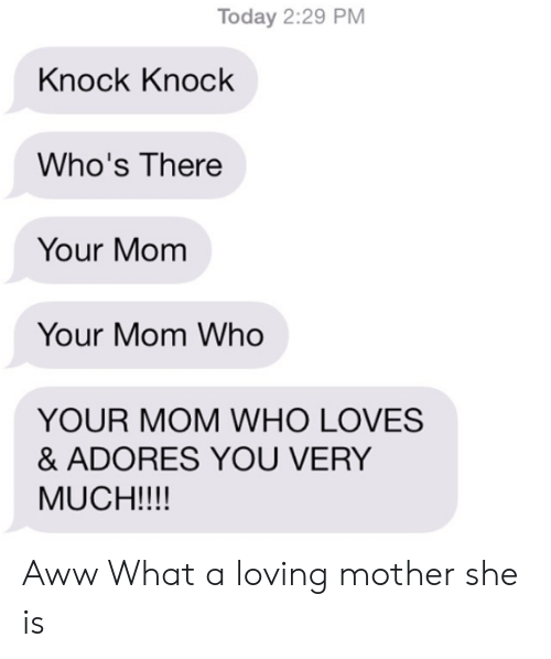 Aww, Today, and Mom: Today 2:29 PM  Knock Knock  Who's There  Your Mom  Your Mom Who  YOUR MOM WHO LOVES  & ADORES YOU VERY  MUCH!!!! Aww What a loving mother she is
