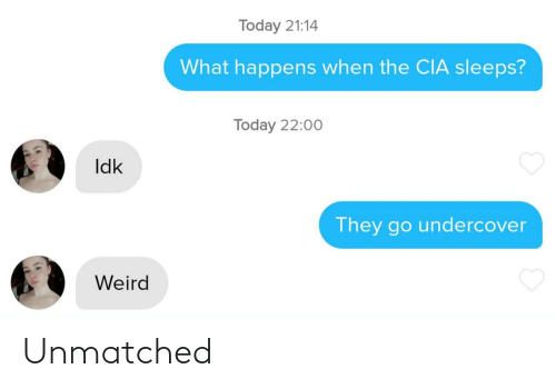 cia: Today 21:14  What happens when the CIA sleeps?  Today 22:00  Idk  They go undercover  Weird Unmatched