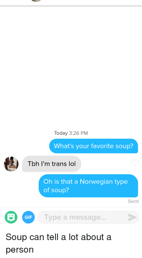 Gif, Lol, and Tbh: Today 3:26 PM  What's your favorite soup?  Tbh I'm trans lol  Oh is that a Norwegian type  of soup?  Sent  GIF  Type a message... Soup can tell a lot about a person