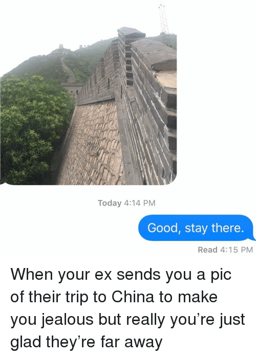 When Your Ex: Today 4:14 PM  Good, stay there  Read 4:15 PM When your ex sends you a pic of their trip to China to make you jealous but really you're just glad they're far away