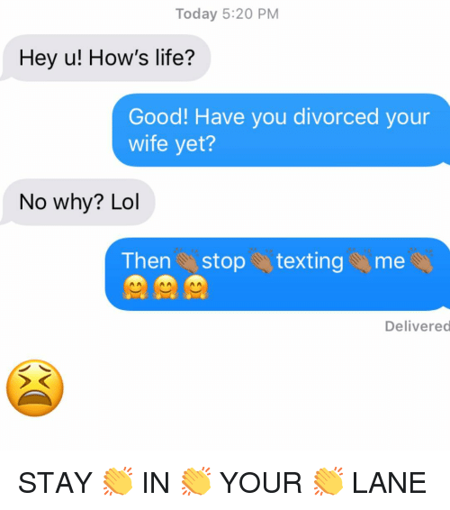 Life, Lol, and Relationships: Today 5:20 PM  Hey u! How's life?  Good! Have you divorced your  wife yet?  No why? Lol  Then stop texting me  Delivered STAY 👏 IN 👏 YOUR 👏 LANE