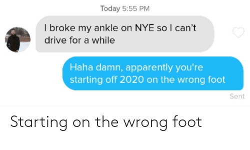 So I: Today 5:55 PM  I broke my ankle on NYE so I can't  drive for a while  Haha damn, apparently you're  starting off 2020 on the wrong foot  Sent Starting on the wrong foot