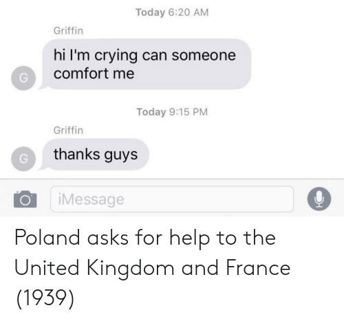 Crying, France, and Help: Today 6:20 AM  Griffin  hi I'm crying can someone  comfort me  Today 9:15 PM  Griffin  thanks guys  O iMessage Poland asks for help to the United Kingdom and France (1939)