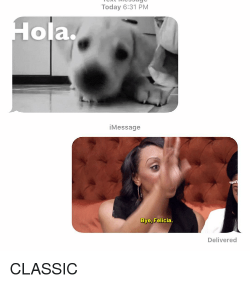 Bye Felicia, Relationships, and Texting: Today 6:31 PM  ola.  iMessage  Bye, Felicia.  Delivered CLASSIC