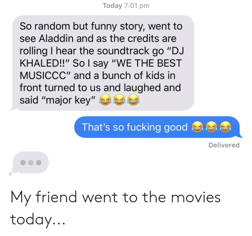 """major key: Today 7:01 pm  So random but funny story, went to  see Aladdin and as the credits are  rolling I hear the soundtrack  """"DJ  go  KHALED!!"""" So l say """"WE THE BEST  MUSICCC"""" and a bunch of kids in  front turned to us and laughed and  said """"major key""""  That's so fucking good  Delivered My friend went to the movies today..."""