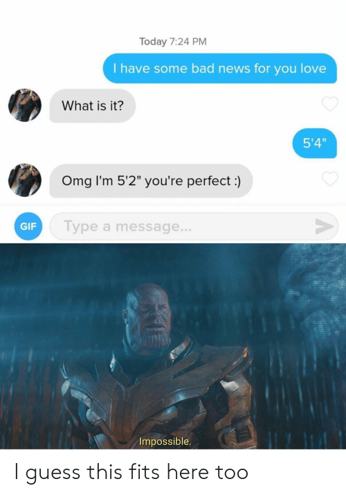"""Bad News: Today 7:24 PM  I have some bad news for you love  What is it?  5'4""""  Omg I'm 5'2"""" you're perfect:)  V  Type a message...  GIF  Impossible I guess this fits here too"""