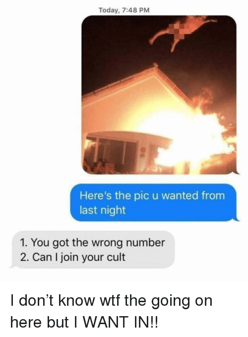 Memes, Wtf, and Today: Today, 7:48 PM  Here's the pic u wanted from  last night  1. You got the wrong number  2. Can I join your cult I don't know wtf the going on here but I WANT IN!!