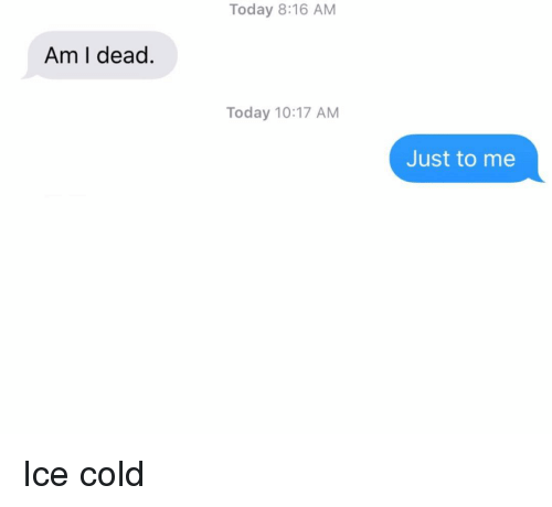 Relationships, Texting, and Today: Today 8:16 AM  Am I dead.  Today 10:17 AM  Just to me Ice cold