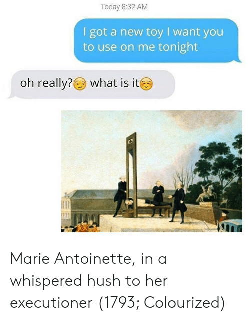 Marie Antoinette, Today, and What Is: Today 8:32 AM  I got a new toy I want you  to use on me tonight  oh really?  what is it Marie Antoinette, in a whispered hush to her executioner (1793; Colourized)