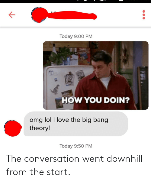 how you doin: Today 9:00 PM  HOW YOU DOIN?  omg lol I love the big bang  theory  Today 9:50 PM The conversation went downhill from the start.