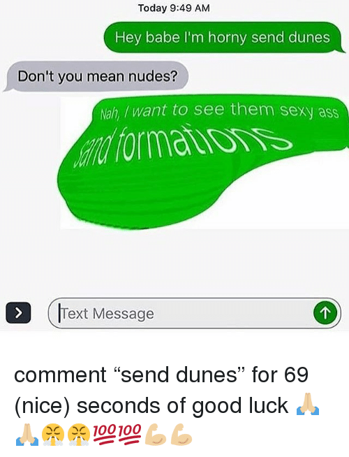 """Ass, Horny, and Memes: Today 9:49 AM  Hey babe I'm horny send dunes  Don't you mean nudes?  Nah, /want to see them sexy ass  Text Message comment """"send dunes"""" for 69 (nice) seconds of good luck 🙏🏼🙏🏼😤😤💯💯💪🏼💪🏼"""