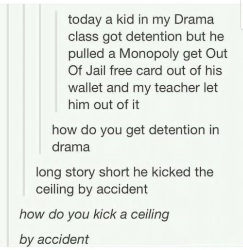 Wallet: today a kid in my Drama  class got detention but he  pulled a Monopoly get Out  Of Jail free card out of his  wallet and my teacher let  him out of it  how do you get detention in  drama  long story short he kicked the  ceiling by accident  how do you kick a ceiling  by accident