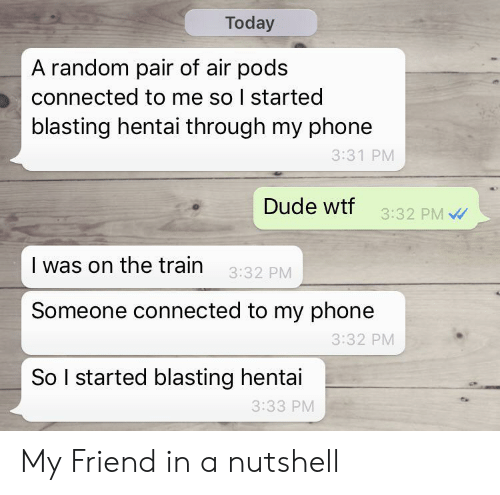 the train: Today  A random pair of air pods  connected to me so I started  blasting hentai through my phone  3:31 PM  Dude wtf  3:32 PM  I was on the train  3:32 PM  Someone connected to my phone  3:32 PM  So I started blasting hentai  3:33 PM My Friend in a nutshell