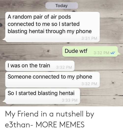the train: Today  A random pair of air pods  connected to me so I started  blasting hentai through my phone  3:31 PM  Dude wtf  3:32 PM  I was on the train  3:32 PM  Someone connected to my phone  3:32 PM  So I started blasting hentai  3:33 PM My Friend in a nutshell by e3than- MORE MEMES