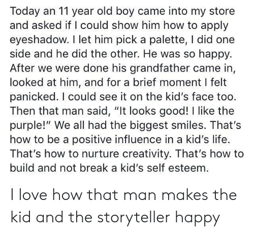 """Life, Love, and Break: Today an 11 year old boy came into my store  and asked if I could show him how to apply  eyeshadow. I let him pick a palette, I did one  side and he did the other. He was so happy.  After we were done his grandfather came in,  looked at him, and for a brief moment I felt  panicked. I could see it on the kid's face too.  Then that man said, """"It looks good! I like the  purple!"""" We all had the biggest smiles. That's  how to be a positive influence in a kid's life.  That's how to nurture creativity. That's how to  build and not break a kid's self esteem I love how that man makes the kid and the storyteller happy"""