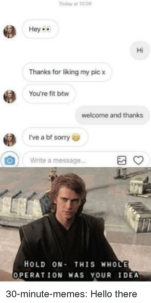 Hello, Memes, and Sorry: Today at 10 08  Hey  Hi  Thanks for liking my pic x  You're fit btw  welcome and thanks  I've a bf sorry  Write a message...  HOLD ON-THIS WHOLE  OPERATION WAS YOUR I DEA 30-minute-memes:  Hello there
