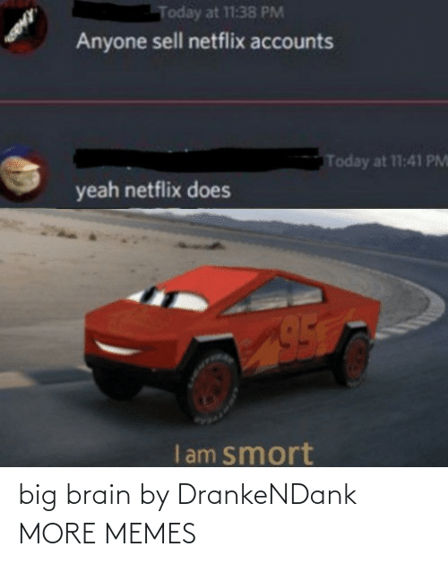 Netflix: Today at 11:38 PM  Anyone sell netflix accounts  Today at 11:41 PM  yeah netflix does  I am smort big brain by DrankeNDank MORE MEMES