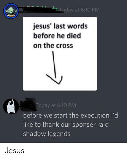 Last Words: Today at 6:10 PM  jesus' last words  before he died  on the cross  Today at 6:10 PM  before we start the execution i'd  like to thank our sponser raid  shadow legends Jesus