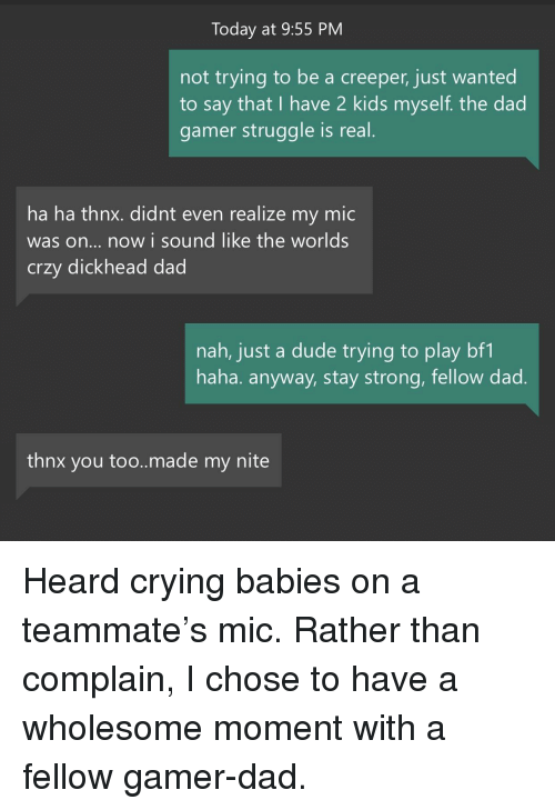 Crying, Dad, and Dude: Today at 9:55 PM  not trying to be a creeper, just wanted  to say that I have 2 kids myself. the dad  gamer struggle is real  ha ha thnx. didnt even realize my mic  was on... now i sound like the worlds  crzy dickhead dad  nah, just a dude trying to play bf1  haha. anyway, stay strong, fellow dad  thnx you too..made my nite <p>Heard crying babies on a teammate's mic. Rather than complain, I chose to have a wholesome moment with a fellow gamer-dad.</p>