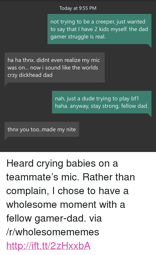 """Crying, Dad, and Dude: Today at 9:55 PM  not trying to be a creeper, just wanted  to say that I have 2 kids myself. the dad  gamer struggle is real  ha ha thnx. didnt even realize my mic  was on... now i sound like the worlds  crzy dickhead dad  nah, just a dude trying to play bf1  haha. anyway, stay strong, fellow dad  thnx you too..made my nite <p>Heard crying babies on a teammate's mic. Rather than complain, I chose to have a wholesome moment with a fellow gamer-dad. via /r/wholesomememes <a href=""""http://ift.tt/2zHxxbA"""">http://ift.tt/2zHxxbA</a></p>"""