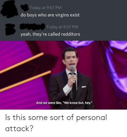 "personal: Today at 9:57 PM  do boys who are virgins exist  Today at 9:57 PM  yeah, they're called redditors  And we were like, ""We know but, hey."" Is this some sort of personal attack?"