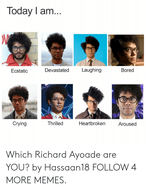 ecstatic: Today I am...  Laughing  Devastated  Bored  Ecstatic  Crying  Thrilled  Heartbroken  Aroused Which Richard Ayoade are YOU? by Hassaan18 FOLLOW 4 MORE MEMES.