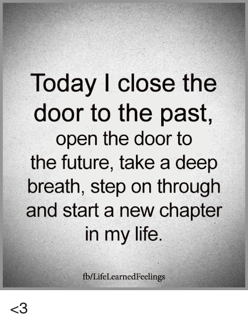 Future, Life, and Memes: Today I close the  door to the past  open the door to  the future, take a deep  breath, step on through  and start a new chapter  in my life  fb/LifeLearnedFeelings <3