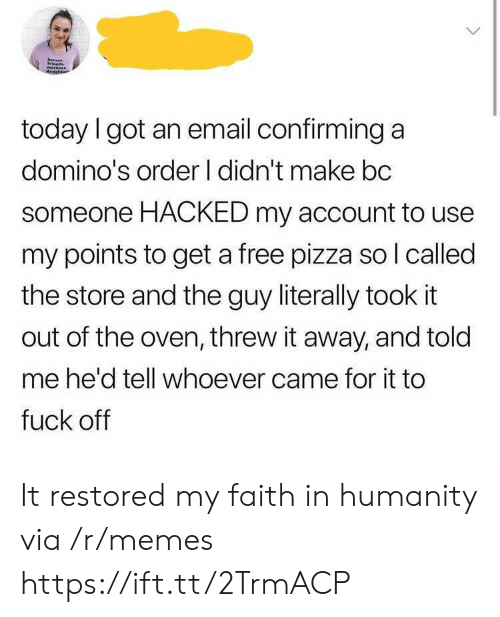 Memes, Pizza, and Domino's: today I got an email confirming a  domino's order I didn't make bc  someone HACKED my account to use  my points to get a free pizza so l called  the store and the guy literally took it  out of the oven, threw it away, and told  me he'd tell whoever came for it to  fuck off It restored my faith in humanity via /r/memes https://ift.tt/2TrmACP