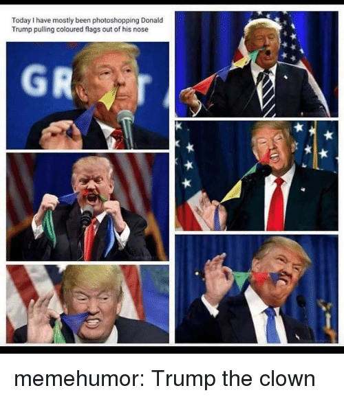 Donald Trump, Tumblr, and Blog: Today I have mostly been photoshopping Donald  Trump pulling coloured flags out of his nose memehumor:  Trump the clown