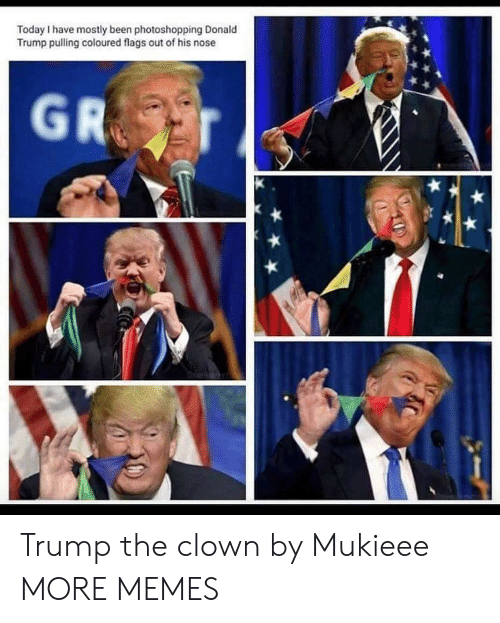 Dank, Donald Trump, and Memes: Today I have mostly been photoshopping Donald  Trump pulling coloured flags out of his nose Trump the clown by Mukieee MORE MEMES