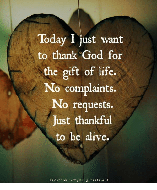 Alive, Facebook, and God: Today I just want  to thank God for  the gift of life.  No complaints.  No requests.  Just thankful  to be alive.  Facebook.com /DrugTreatment