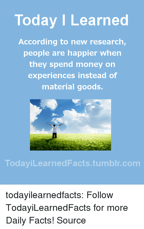 Facts, Money, and Tumblr: Today I Learned  According to new research,  people are happier when  they spend money on  experiences instead of  material goods.  TodaviLearned Facts.tumblr.com todayilearnedfacts: Follow TodayiLearnedFacts for more Daily Facts! Source