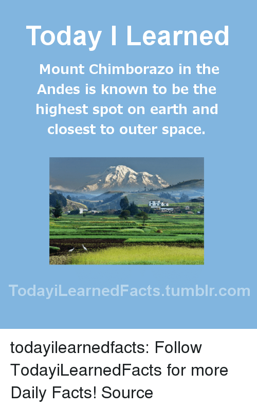 andes: Today I Learned  Mount Chimborazo in the  Andes is known to be the  highest spot on earth and  closest to outer space.  TodaviLearned Facts.tumblr.com todayilearnedfacts:  Follow TodayiLearnedFacts for more Daily Facts! Source