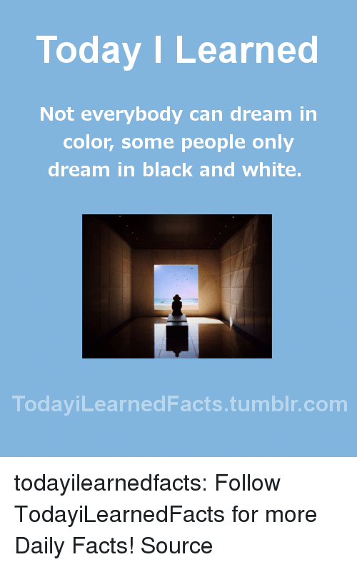 Facts, Tumblr, and Black: Today I Learned  Not everybody can dream in  color, some people only  dream in black and white.  TodaviLearned Facts.tumblr.com todayilearnedfacts: Follow TodayiLearnedFacts for more Daily Facts! Source
