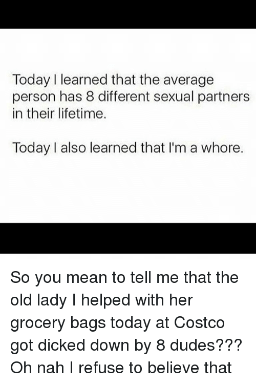You Mean To Tell Me: Today I learned that the average  person has 8 different sexual partners  in their lifetime.  Today I also learned that I'm a whore. So you mean to tell me that the old lady I helped with her grocery bags today at Costco got dicked down by 8 dudes??? Oh nah I refuse to believe that