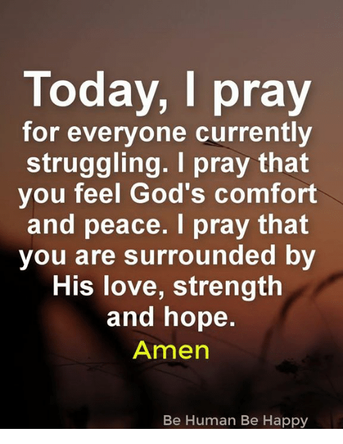 Love, Memes, and Happy: Today, I pray  for everyone currently  struggling. I pray that  you feel God's comfort  and peace. I pray that  you are surrounded by  His love, strength  and hope.  Amen  Be Human Be Happy