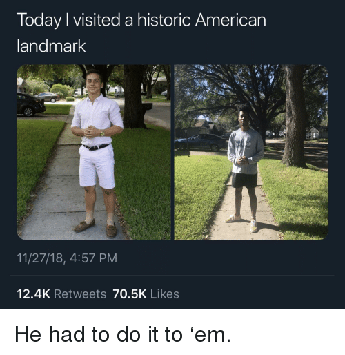 American, Today, and Do It: Today I visited a historic American  andmark  11/27/18, 4:57 PM  12.4K Retweets 70.5K Likes He had to do it to 'em.