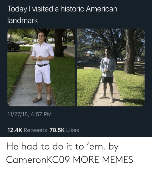 Dank, Memes, and Target: Today I visited a historic American  andmark  11/27/18, 4:57 PM  12.4K Retweets 70.5K Likes He had to do it to 'em. by CameronKC09 MORE MEMES