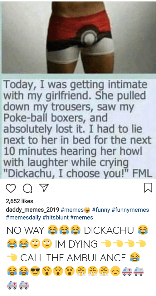 """Daddy Memes: Today, I was getting intimate  with my girlfriend. She pulled  down my trousers, saw my  Poke-ball boxers, and  absolutely lost it. I had to lie  next to her in bed for the next  10 minutes hearing her howl  with laughter while crying  """"Dickachu, I choose you!"""" FML  2,652 likes  daddy-memes-2019 NO WAY 😂😂😂 DICKACHU 😂😂😂🙄🙄 IM DYING 👈👈👈👈👈 CALL THE AMBULANCE 😂😂😂😎😵😵😵😤😤😤😞🚑🚑🚑🚑"""