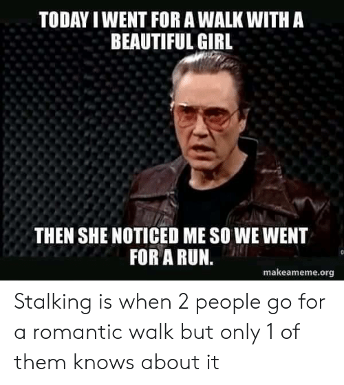 romantic: TODAY I WENT FOR A WALK WITH A  BEAUTIFUL GIRL  THEN SHE NOTICED ME SO WE WENT  FOR A RUN.  makeameme.org Stalking is when 2 people go for a romantic walk but only 1 of them knows about it