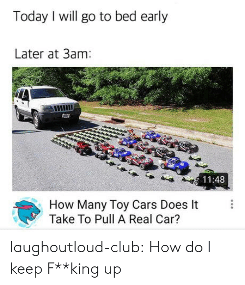 I Will Go: Today I will go to bed early  Later at 3am  11:48  How Many Toy Cars Does It  Take To Pull A Real Car? laughoutloud-club:  How do I keep F**king up