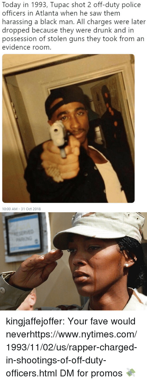 Drunk, Guns, and Police: Today in 1993, Tupac shot 2 off-duty police  officers in Atlanta when he saw them  harassing a black man. All charges were later  dropped because they were drunk and in  possession of stolen guns they took from an  evidence room  10:00 AM- 31 Oct 2018 kingjaffejoffer:  Your fave would neverhttps://www.nytimes.com/1993/11/02/us/rapper-charged-in-shootings-of-off-duty-officers.html  DM for promos 💸